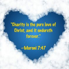 """""""Charity is the pure love of Christ, and it endureth forever.""""  —Moroni 7:47"""