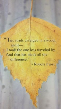"""""""Two roads diverged in a wood, and I -- I took the one less traveled by, and that has made all the difference."""" -- Robert Frost"""