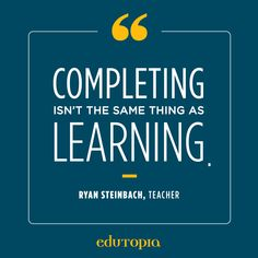 """""""Completing isn't the same as learning."""" - Ryan Steinbach, Teacher Teacher Quotes, Education Quotes, Me Quotes, Calm, Teaching, Learning, Education, Learning Quotes"""