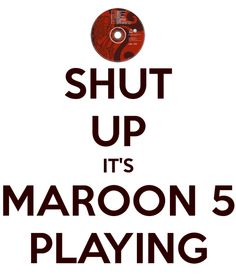 Basically me in any situation involving Maroon 5.