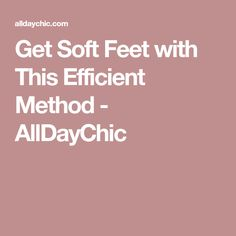 Get Soft Feet with This Efficient Method - AllDayChic