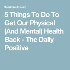 5 Things To Do To Get Our Physical (And Mental) Health Back - The Daily Positive