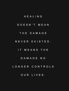 Healing doesn't mean the damage never existed. I t means the damage no longer controls our lives.