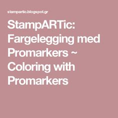 StampARTic: Fargelegging med Promarkers ~ Coloring with Promarkers