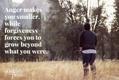 Anger makes you smaller, while forgiveness forces you to grow beyond what you were.