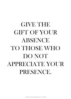 Give the gift of absence to those who do not appreciate your presence.