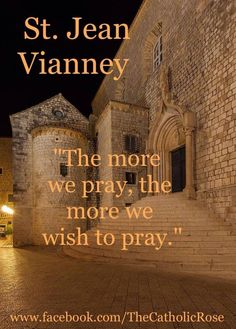 The more we pray the more we wish to pray.~ St John Vianney