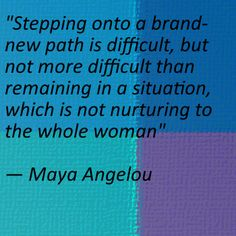 Maya Angelou - Stepping onto a brand new path is difficult, but not more difficult than remaining in a situation, which is not nurturing to the whole woman.