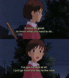 من الرائع أنك تعرف ما تريد فعله أما أنا  لازلت لا أعرف ما أريد أنا فقط انتقل من يوم إلى آخر Whisper of the Heart -- One of my favorite Mioszaki movies.