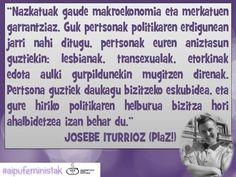 """""""Nazkatuak gaude makroekonomia eta merkatuen garrantziaz. Guk pertsonak politikaren erdigunean jarri nahi ditugu, pertsonak euren aniztasun guztiekin: lesbianak, transexualak, etorkinak edota aulki gurpildunekin mugitzen direnak. Pertsona guztiek daukagu bizitzeko eskubidea, eta gure hiriko politikaren helburua bizitza hori ahalbidetzea izan behar du."""" JOSEBE ITURRIOZ (PlaZ!) #emakumeaitzindariak"""