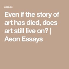 Even if the story of art has died, does art still live on?   Aeon Essays