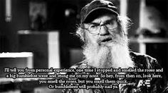Stop and smell the roses but smell them quick or a bumblebee will nail ya!!! Uncle Si's words of wisdom