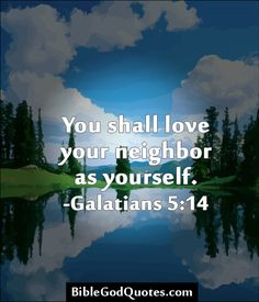 """For all the law is fulfilled in one word, even in this; Thou shalt love thy neighbour as thyself."" Galatians 5:14  Bible God Quotes"
