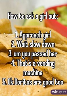 """How to ask a girl out: 1. Approach girl 2. Wait slow down 3. um you passed her 4. That's a vending machine 5. Ok Doritos are good too"""