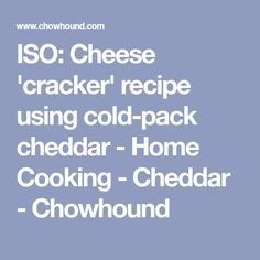 ISO: Cheese 'cracker' recipe using cold-pack cheddar - Home Cooking - Cheddar - Chowhound