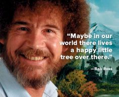 """""""Maybe in our world there lives a happy little tree over there."""" -- Bob Ross"""