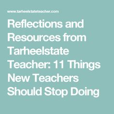 Reflections and Resources from Tarheelstate Teacher: 11 Things New Teachers Should Stop Doing