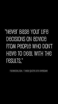 Never base your life decision on advice from people who don't have to deal with the results.