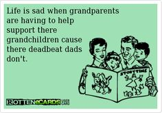 Life is sad when grandparentsare having to helpsupport theregrandchildren causethere deadbeat dadsdon't.