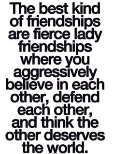 The best kind of friendships are fierce lady friendships.