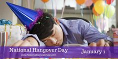 NATIONAL HANGOVER DAY  National Hangover Day is observed annually on January 1st.  The day follows New Years Eve, a day that traditionally is spent celebrating to bring in the New Year.