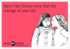 This is true :) I Love watching Disney movies with or without kids