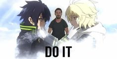 JUST.... DO IT!!!! -Owari no Seraph-