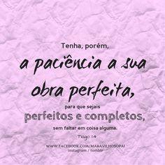 Tenha, porém, a paciência a sua obra perfeita, para que sejais perfeitos e completos, sem faltar em coisa alguma. Tiago 1:4 *Instagram http://instagram.com/maravilhosopai #maravilhosopai #bíblia #fé #faith #god #Deus #inspiração