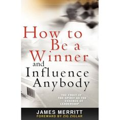How to Be a Winner and Influence Anybody: The Fruit of the Spirit as the Essence of Leadership by James Merritt and Zig Ziglar