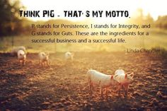 Think PIG....Persistence, Integrity, and Guts. Short and simple but so powerful.