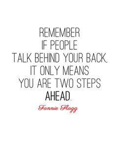 Remember if people talk behind your back, it only means you are two steps ahead.   Fannie Flagg