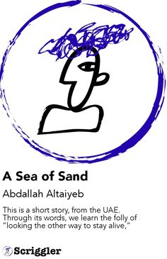 "A Sea of Sand by Abdallah Altaiyeb https://scriggler.com/detailPost/story/58903 This is a short story, from the UAE. Through its words, we learn the folly of ""looking the other way to stay alive,"""