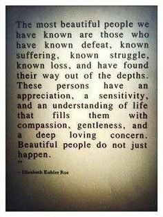 """The most beautiful people we have known are those who have known defeat, known suffering, known struggle, known loss, and have found their way out of the depths. These persons have an appreciation, a sensitivity, and an understanding of life that fills them with compassion, gentleness, and a deep loving concern. Beautiful people do not just happen."""