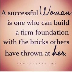 A SUCCESSFUL WOMAN IS ONE WHO CAN BUILD A FIRM FOUNDATION WITH THE BRICKS OTHERS HAVE THROWN AT HER