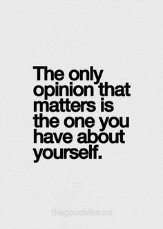 The only opinion that matters is the one you have about yourself.