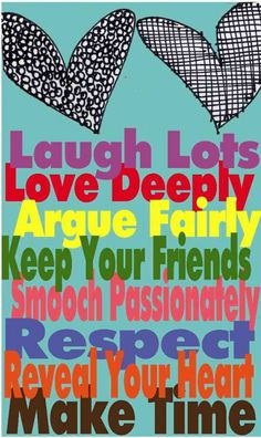 Laugh lots. Love deeply. Argue fairly. Keep your friends. Smooch passionately. Respect. Reveal your heart. Make time.