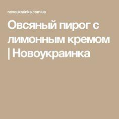 Овсяный пирог с лимонным кремом | Новоукраинка