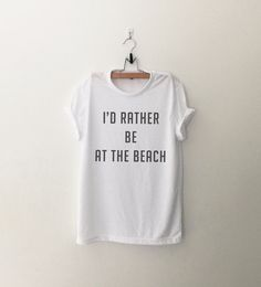 I'd rather be at the beach tshirt • Sweatshirt • Clothes Casual Outift for • teens • movies • girls • women • summer • fall • spring • winter • outfit ideas • hipster • dates • school • parties • Polyvores • Tumblr Teen Fashion Graphic Tee Shirt