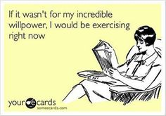 If it wasn't for my incredible willpower, I would be exercising right now.  (Hahaha!!)