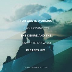 Philippians 2:13 For God is working in you, to give...