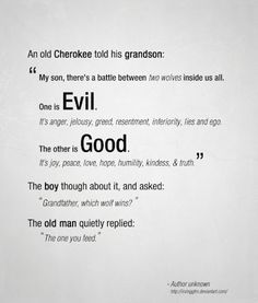 """An old Cherokee told his grandson, """"My son, there's a battle between two wolves inside us all. One is evil. It's anger, jealousy, greed, resentment, inferiority, lies, and ego. The other is good. It's joy, peace, love, hope, humility, kindness, and truth."""" The boy thought about it and asked, """"Grandfather, which wolf wins?"""" The old man quietly replied, """"The one you feed."""""""