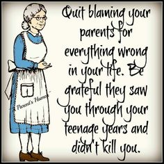Quit blaming your parents for everything wrong in your life.  Be grateful they saw you through your teenage years and didn't kill you.