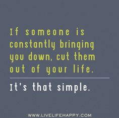 If someone is constantly bringing you down, cut them out of your life. It's that simple.