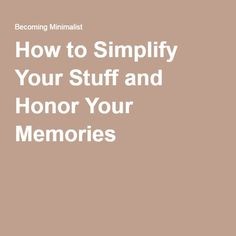 How to Simplify Your Stuff and Honor Your Memories