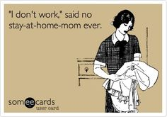 stay at home mom quotes | don't work,' said no stay-at-home-mom ever. | Funny Quotes