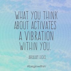 What you think about activates a vibration within you. ~ Abraham