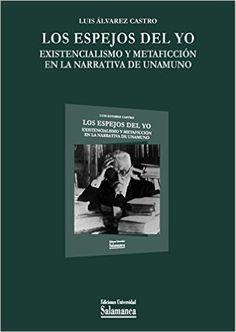 Los espejos del yo : existencialismo y metaficción en la narrativa de Unamuno / Luis Álvarez Castro - Salamanca : Ediciones Universidad de Salamanca, 2015
