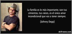 La familia es lo más importante, son tus cimientos, tus raíces, es el único amor incondicional que vas a tener siempre. (Johnny Depp)