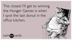 The closest I'll get to winning the Hunger Games is when I spot the last donut in the office ki / the hunger games :: ecards :: donut :: kitchen Funny Quotes, Funny Memes, Hilarious, Tribute Von Panem, Office Movie, Hunger Games Trilogy, I Love To Laugh, Food Humor, Catching Fire