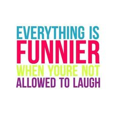 Everything is funnier when you're not allowed to laugh  :D